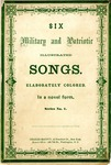 Six Military and Patriotic Illustrated Songs. Elaborately Colored. In a novel form. Series No. 1.